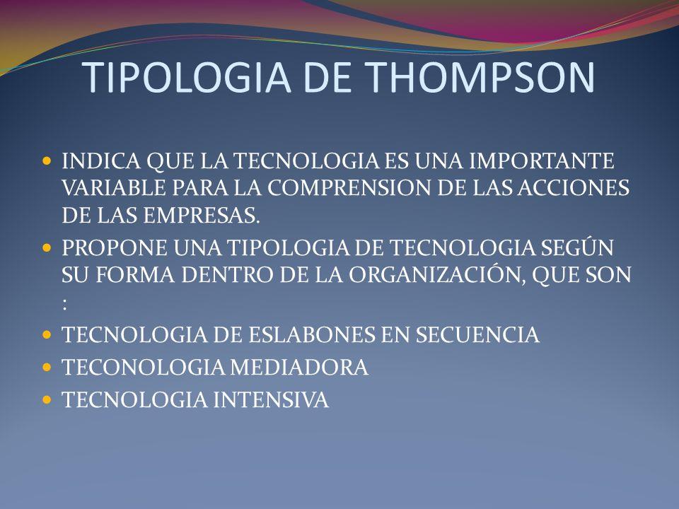 TIPOLOGIA DE THOMPSON INDICA QUE LA TECNOLOGIA ES UNA IMPORTANTE VARIABLE PARA LA COMPRENSION DE LAS ACCIONES DE LAS EMPRESAS. PROPONE UNA TIPOLOGIA D