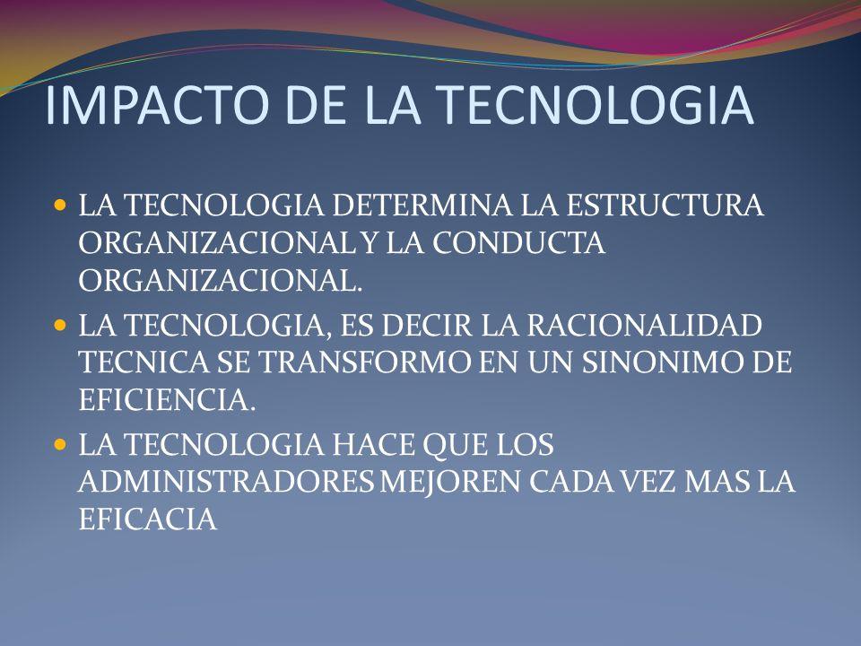 IMPACTO DE LA TECNOLOGIA LA TECNOLOGIA DETERMINA LA ESTRUCTURA ORGANIZACIONAL Y LA CONDUCTA ORGANIZACIONAL. LA TECNOLOGIA, ES DECIR LA RACIONALIDAD TE
