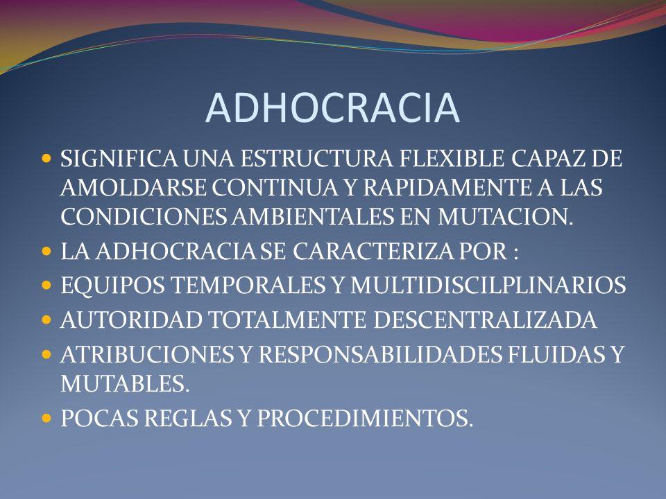 ADHOCRACIA SIGNIFICA UNA ESTRUCTURA FLEXIBLE CAPAZ DE AMOLDARSE CONTINUA Y RAPIDAMENTE A LAS CONDICIONES AMBIENTALES EN MUTACION. LA ADHOCRACIA SE CAR