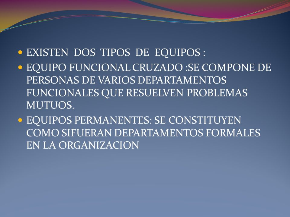 EXISTEN DOS TIPOS DE EQUIPOS : EQUIPO FUNCIONAL CRUZADO :SE COMPONE DE PERSONAS DE VARIOS DEPARTAMENTOS FUNCIONALES QUE RESUELVEN PROBLEMAS MUTUOS. EQ