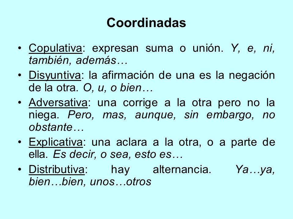 Coordinadas Copulativa: expresan suma o unión. Y, e, ni, también, además… Disyuntiva: la afirmación de una es la negación de la otra. O, u, o bien… Ad
