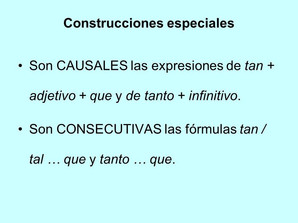 Construcciones especiales Son CAUSALES las expresiones de tan + adjetivo + que y de tanto + infinitivo. Son CONSECUTIVAS las fórmulas tan / tal … que