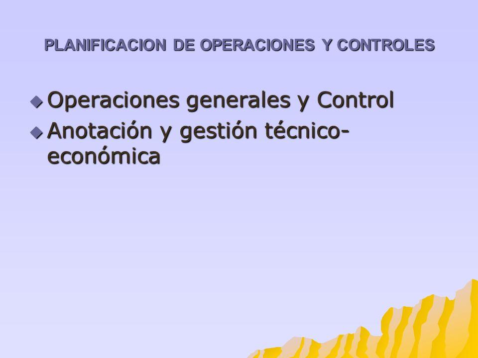 PLANIFICACION DE OPERACIONES Y CONTROLES Operaciones generales y Control Operaciones generales y Control Anotación y gestión técnico- económica Anotac