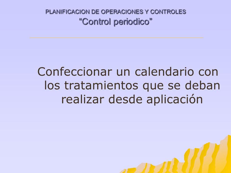PLANIFICACION DE OPERACIONES Y CONTROLES Control periodico Confeccionar un calendario con los tratamientos que se deban realizar desde aplicación