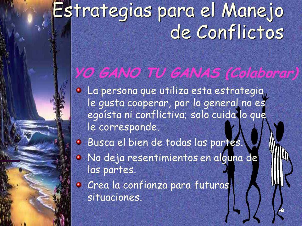48 Estrategias para el Manejo de Conflictos YO GANO TU GANAS (Colaborar) La persona que utiliza esta estrategia le gusta cooperar, por lo general no e