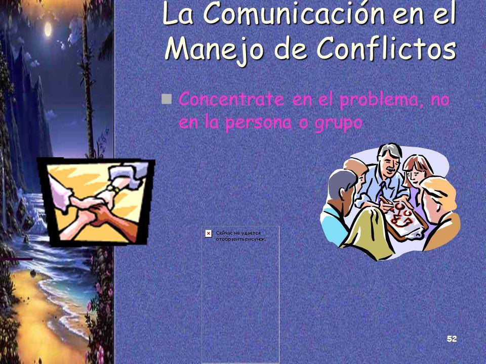 52 La Comunicación en el Manejo de Conflictos Concentrate en el problema, no en la persona o grupo
