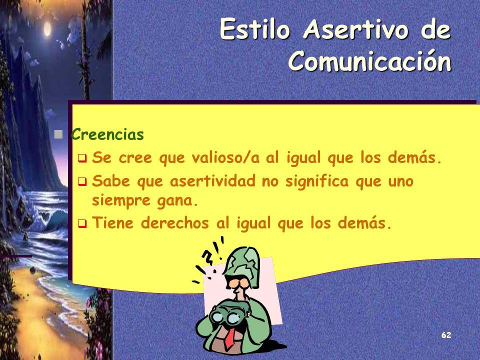 62 Estilo Asertivo de Comunicación Creencias Se cree que valioso/a al igual que los demás. Sabe que asertividad no significa que uno siempre gana. Tie