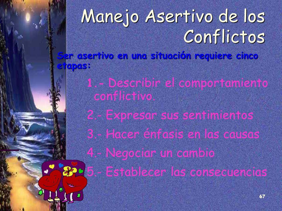 67 Manejo Asertivo de los Conflictos Ser asertivo en una situaci ó n requiere cinco etapas: 1.- Describir el comportamiento conflictivo. 2.- Expresar