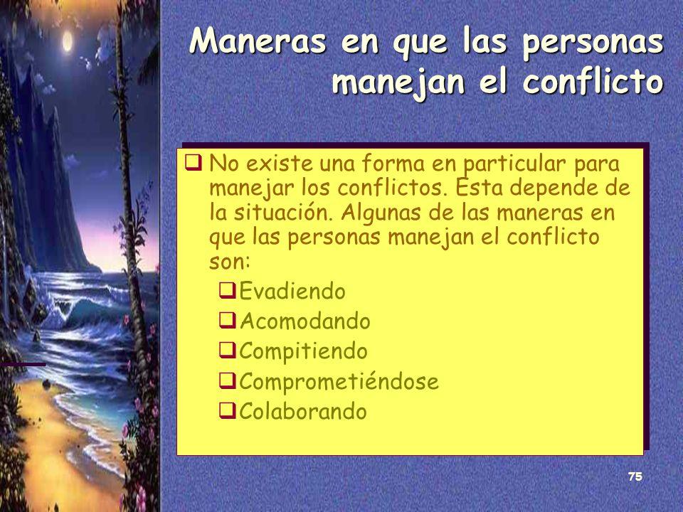 75 Maneras en que las personas manejan el conflicto No existe una forma en particular para manejar los conflictos. Esta depende de la situación. Algun