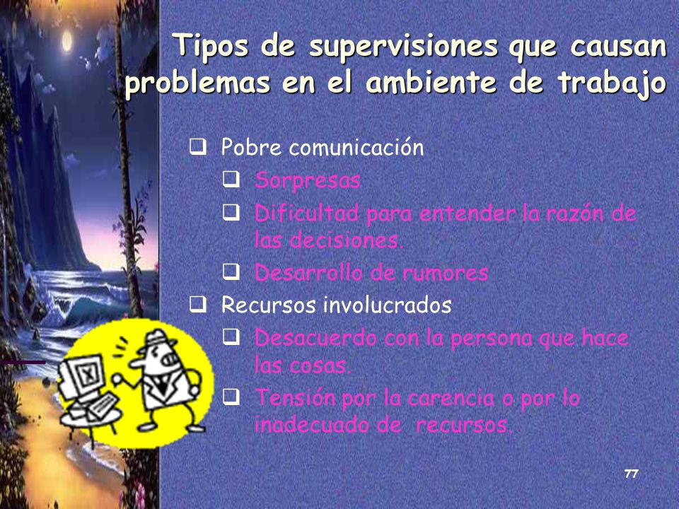 77 Tipos de supervisiones que causan problemas en el ambiente de trabajo Pobre comunicación Sorpresas Dificultad para entender la razón de las decisio