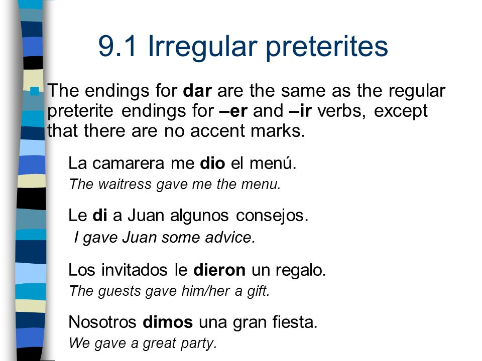 9.1 Irregular preterites The endings for dar are the same as the regular preterite endings for –er and –ir verbs, except that there are no accent mark