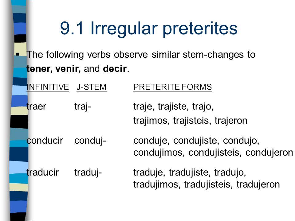 9.1 Irregular preterites The following verbs observe similar stem-changes to tener, venir, and decir. INFINITIVE J-STEM PRETERITE FORMS traer traj- tr