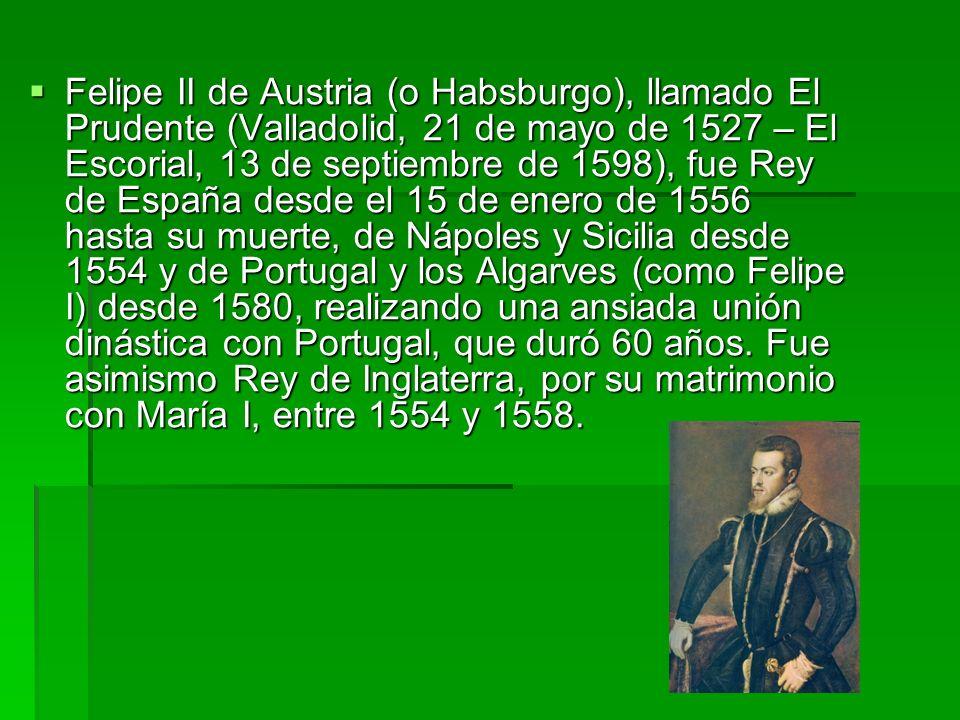 Felipe II de Austria (o Habsburgo), llamado El Prudente (Valladolid, 21 de mayo de 1527 – El Escorial, 13 de septiembre de 1598), fue Rey de España de