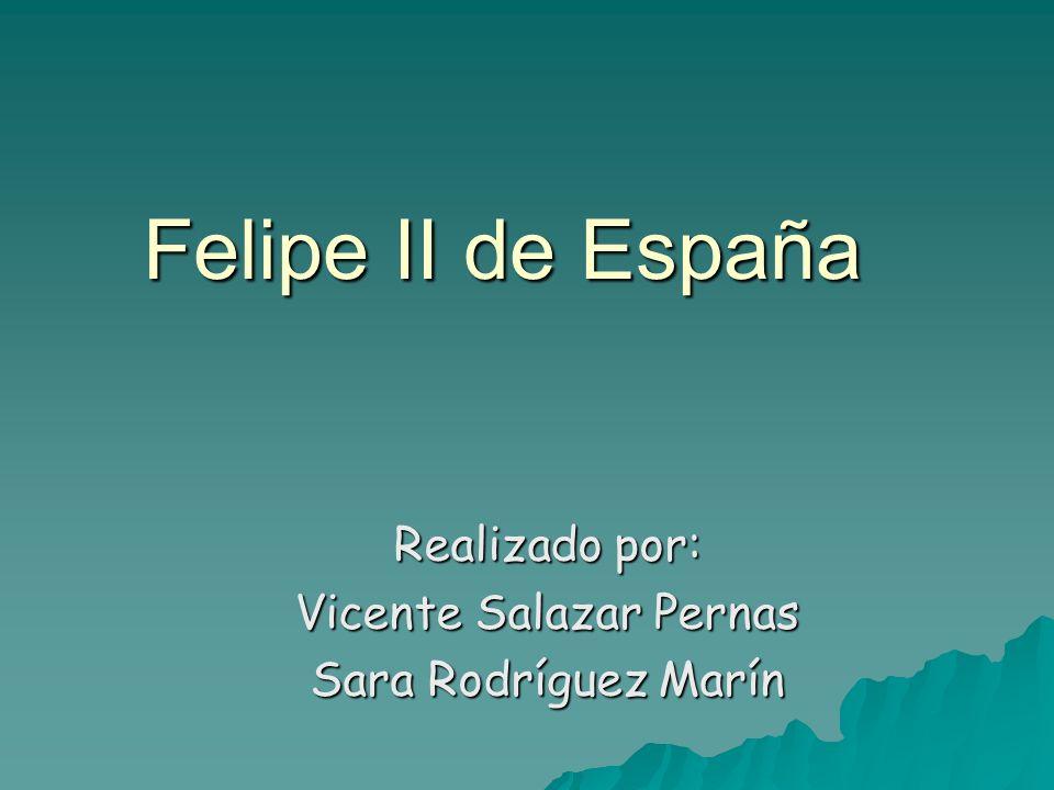 Realizado por: Vicente Salazar Pernas Sara Rodríguez Marín Felipe II de España
