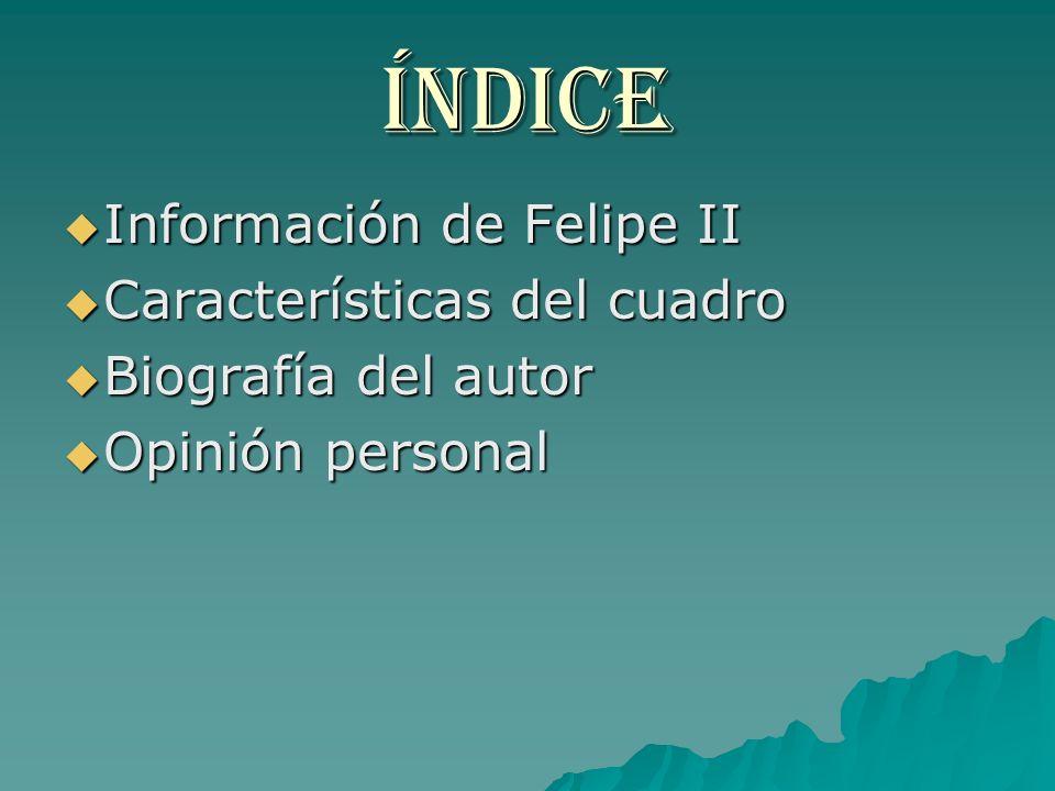 Índice Información de Felipe II Información de Felipe II Características del cuadro Características del cuadro Biografía del autor Biografía del autor