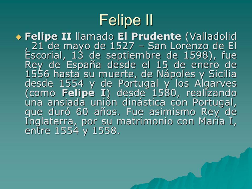Felipe II llamado El Prudente (Valladolid, 21 de mayo de 1527 – San Lorenzo de El Escorial, 13 de septiembre de 1598), fue Rey de España desde el 15 d