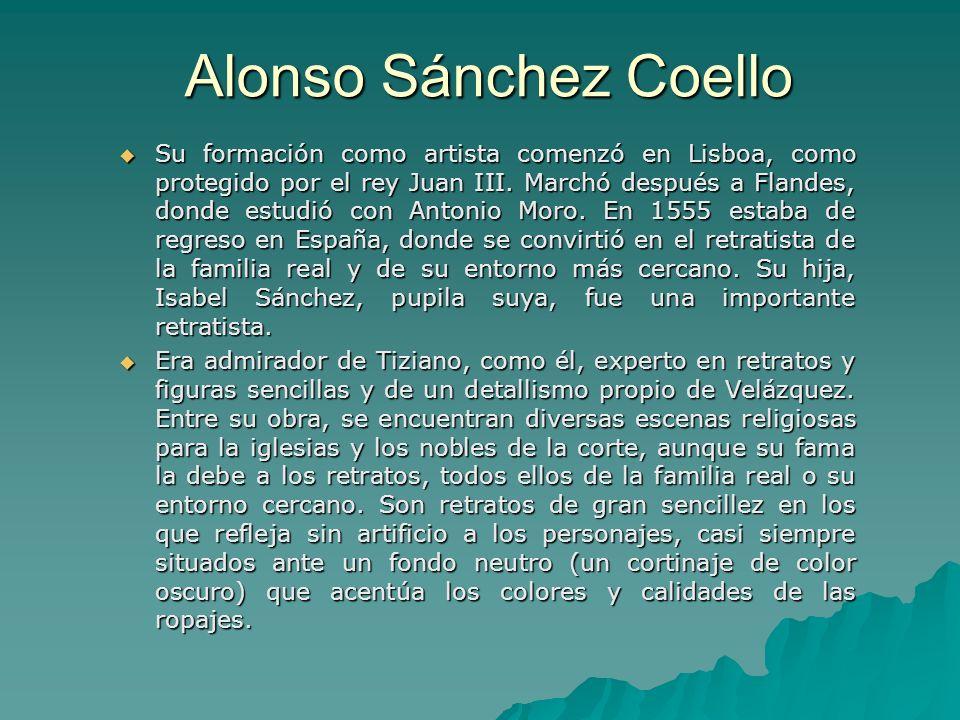 Alonso Sánchez Coello Su formación como artista comenzó en Lisboa, como protegido por el rey Juan III. Marchó después a Flandes, donde estudió con Ant