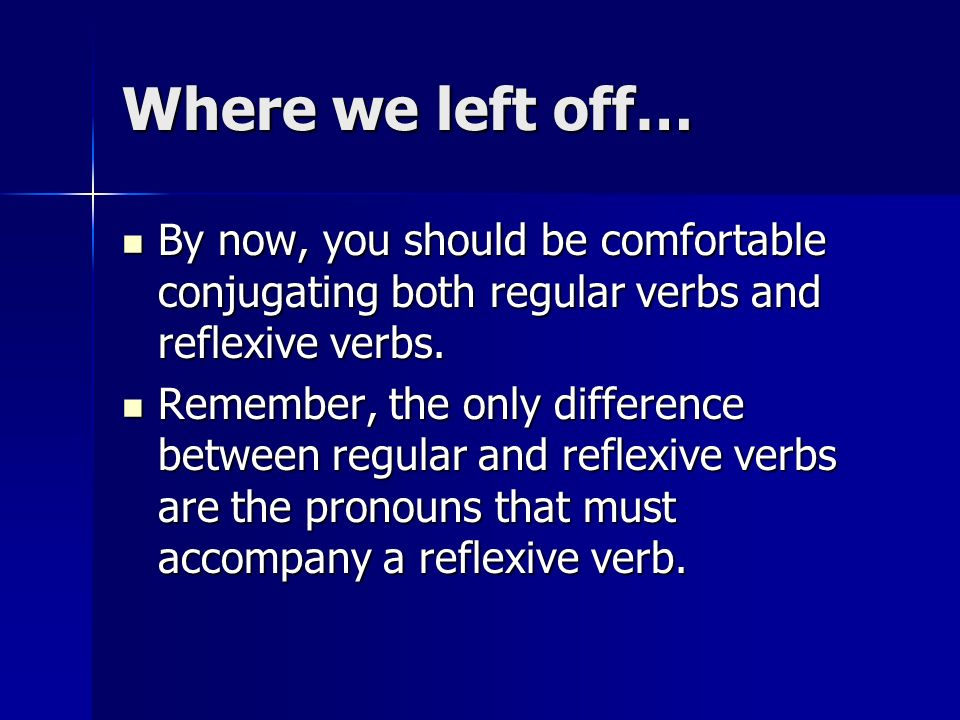 Where we left off… By now, you should be comfortable conjugating both regular verbs and reflexive verbs.