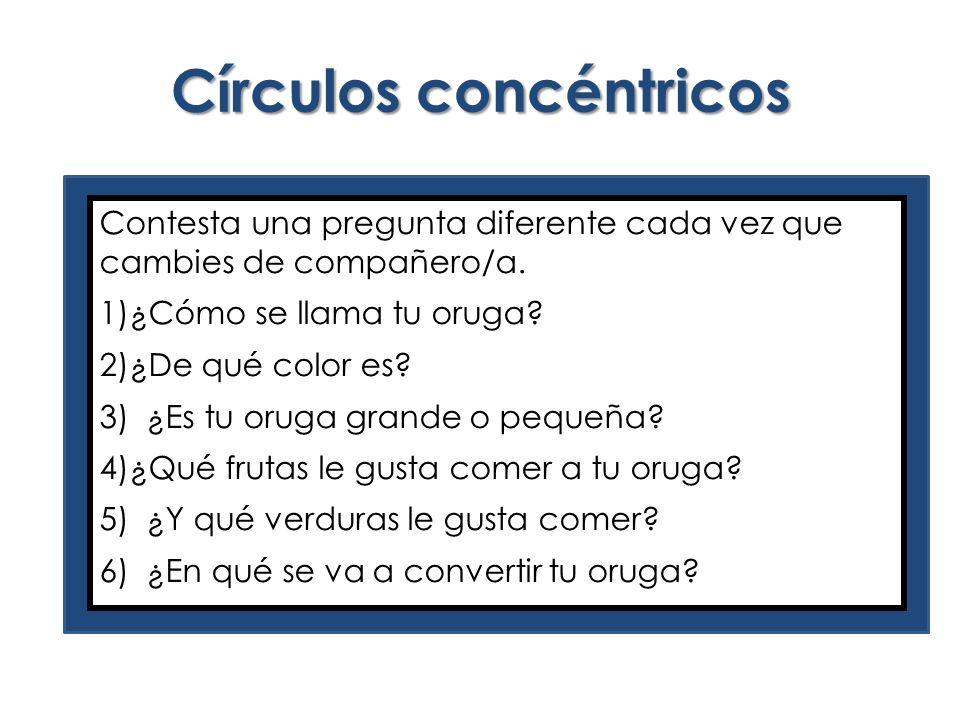 Círculos concéntricos Contesta una pregunta diferente cada vez que cambies de compañero/a. 1)¿Cómo se llama tu oruga? 2)¿De qué color es? 3) ¿Es tu or