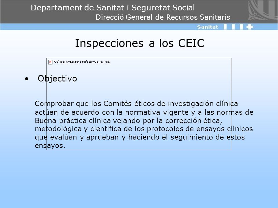 Departament de Sanitat i Seguretat Social Direcció General de Recursos Sanitaris Inspecciones a los CEIC Objectivo Comprobar que los Comités éticos de