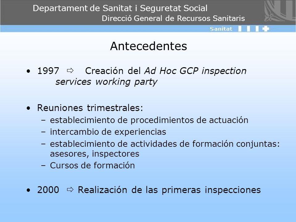 Departament de Sanitat i Seguretat Social Direcció General de Recursos Sanitaris Antecedentes 1997 Creación del Ad Hoc GCP inspection services working