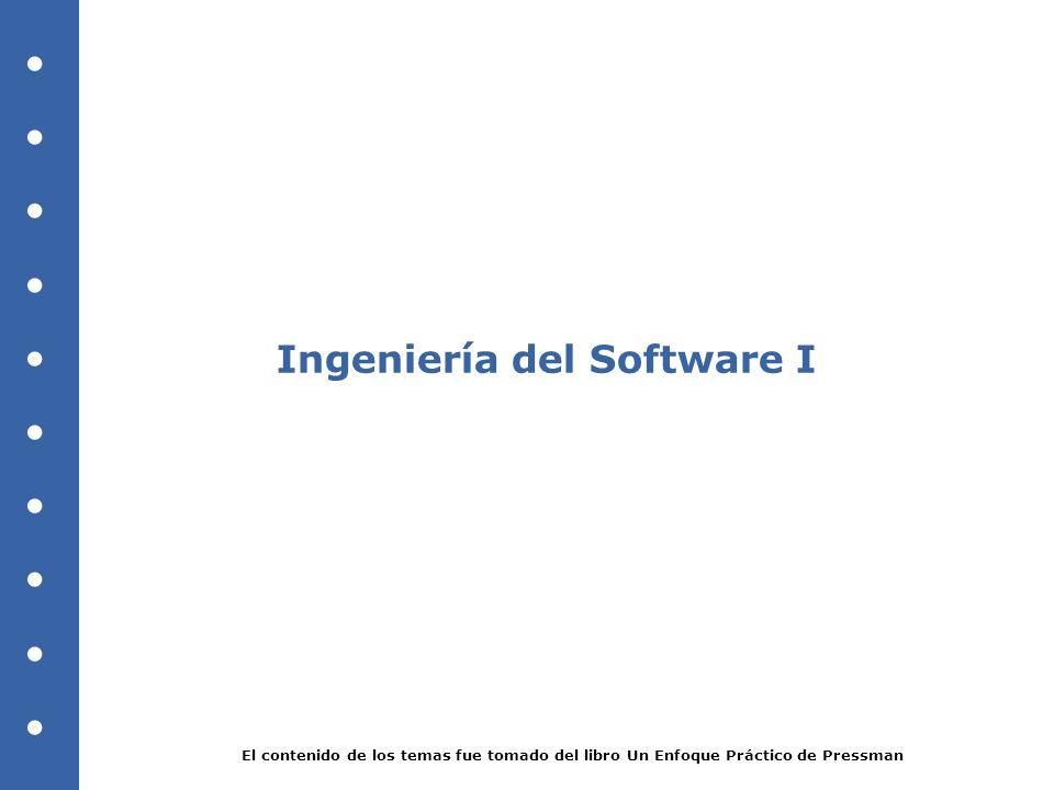 Ingeniería del Software I El contenido de los temas fue tomado del libro Un Enfoque Práctico de Pressman