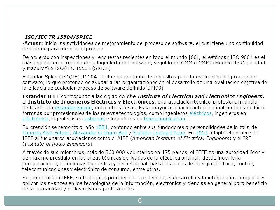 6 ISO/IEC TR 15504/SPICE Actuar: inicia las actividades de mejoramiento del proceso de software, el cual tiene una continuidad de trabajo para mejorar