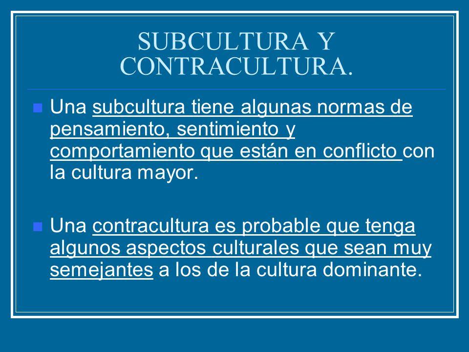 SUBCULTURA Y CONTRACULTURA. Una subcultura tiene algunas normas de pensamiento, sentimiento y comportamiento que están en conflicto con la cultura may