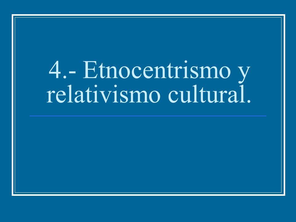 4.- Etnocentrismo y relativismo cultural.
