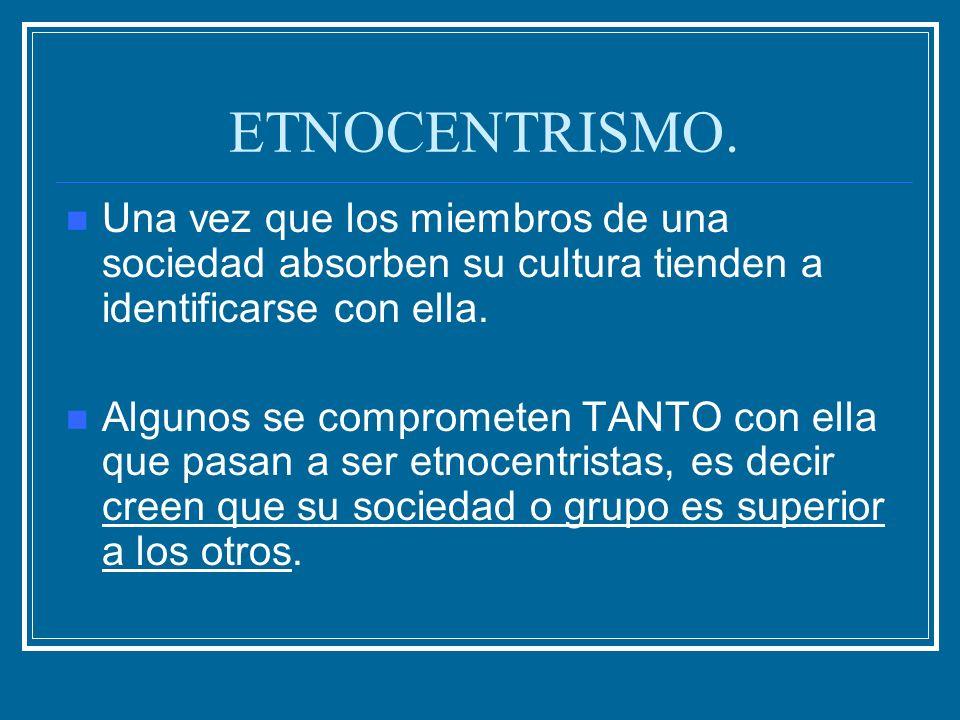ETNOCENTRISMO. Una vez que los miembros de una sociedad absorben su cultura tienden a identificarse con ella. Algunos se comprometen TANTO con ella qu