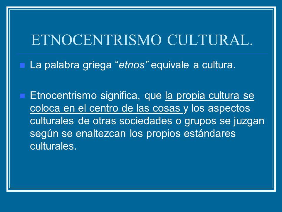 ETNOCENTRISMO CULTURAL. La palabra griega etnos equivale a cultura. Etnocentrismo significa, que la propia cultura se coloca en el centro de las cosas
