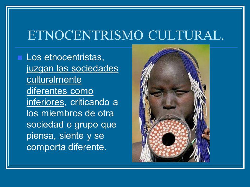 ETNOCENTRISMO CULTURAL. Los etnocentristas, juzgan las sociedades culturalmente diferentes como inferiores, criticando a los miembros de otra sociedad