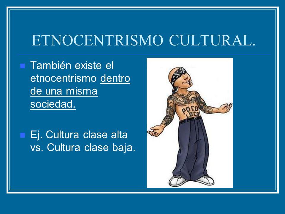 ETNOCENTRISMO CULTURAL. También existe el etnocentrismo dentro de una misma sociedad. Ej. Cultura clase alta vs. Cultura clase baja.