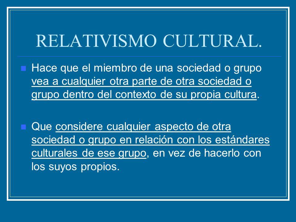 RELATIVISMO CULTURAL. Hace que el miembro de una sociedad o grupo vea a cualquier otra parte de otra sociedad o grupo dentro del contexto de su propia