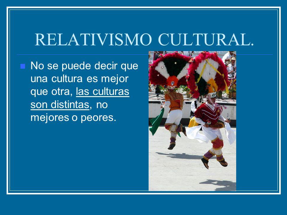 RELATIVISMO CULTURAL. No se puede decir que una cultura es mejor que otra, las culturas son distintas, no mejores o peores.