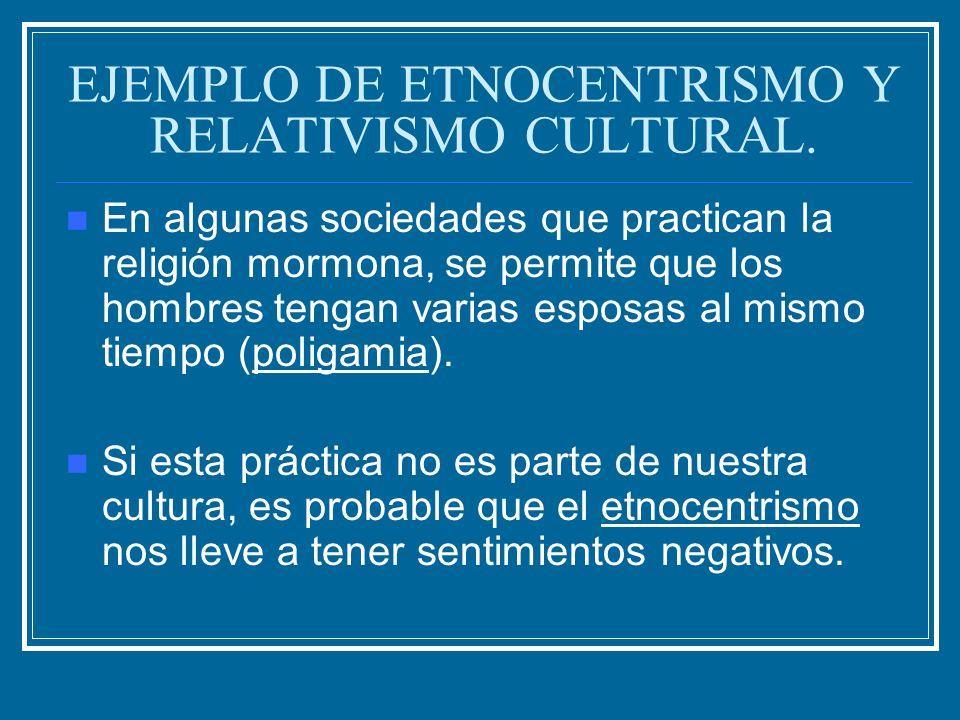 EJEMPLO DE ETNOCENTRISMO Y RELATIVISMO CULTURAL. En algunas sociedades que practican la religión mormona, se permite que los hombres tengan varias esp