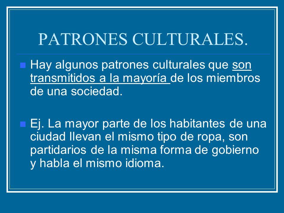 PATRONES CULTURALES. Hay algunos patrones culturales que son transmitidos a la mayoría de los miembros de una sociedad. Ej. La mayor parte de los habi