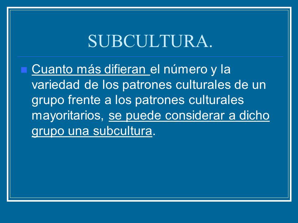 SUBCULTURA. Cuanto más difieran el número y la variedad de los patrones culturales de un grupo frente a los patrones culturales mayoritarios, se puede