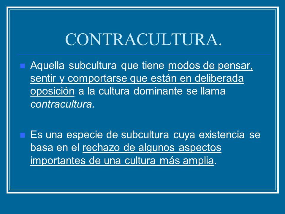CONTRACULTURA. Aquella subcultura que tiene modos de pensar, sentir y comportarse que están en deliberada oposición a la cultura dominante se llama co