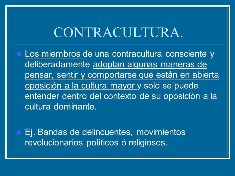 CONTRACULTURA. Los miembros de una contracultura consciente y deliberadamente adoptan algunas maneras de pensar, sentir y comportarse que están en abi