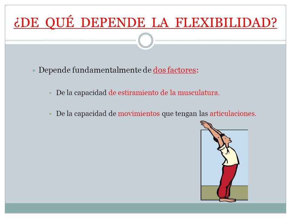 ¿DE QUÉ DEPENDE LA FLEXIBILIDAD? Depende fundamentalmente de dos factores: De la capacidad de estiramiento de la musculatura. De la capacidad de movim
