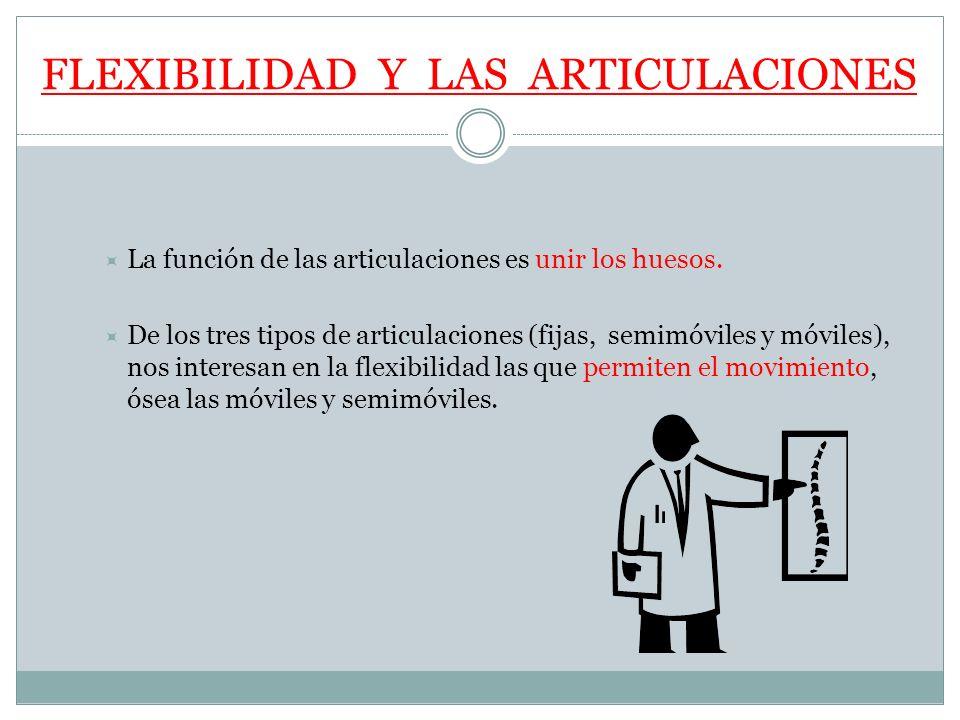 FLEXIBILIDAD Y LAS ARTICULACIONES La función de las articulaciones es unir los huesos. De los tres tipos de articulaciones (fijas, semimóviles y móvil