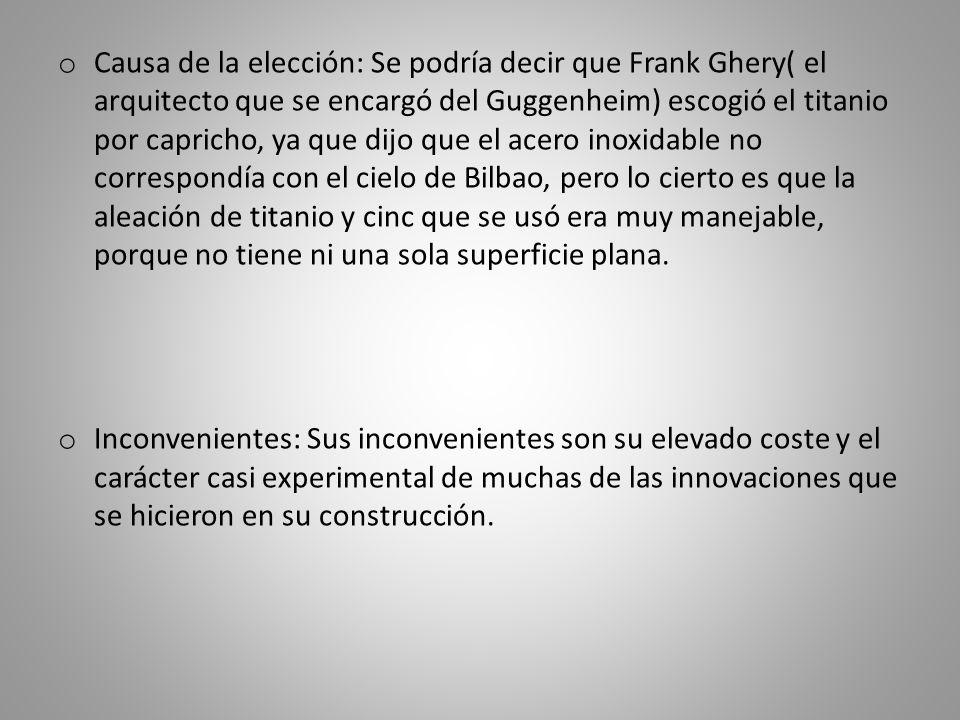 o Causa de la elección: Se podría decir que Frank Ghery( el arquitecto que se encargó del Guggenheim) escogió el titanio por capricho, ya que dijo que