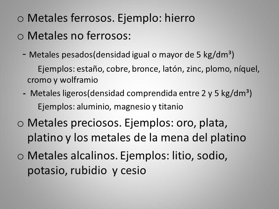 o Metales ferrosos. Ejemplo: hierro o Metales no ferrosos: - Metales pesados(densidad igual o mayor de 5 kg/dm³) Ejemplos: estaño, cobre, bronce, lató
