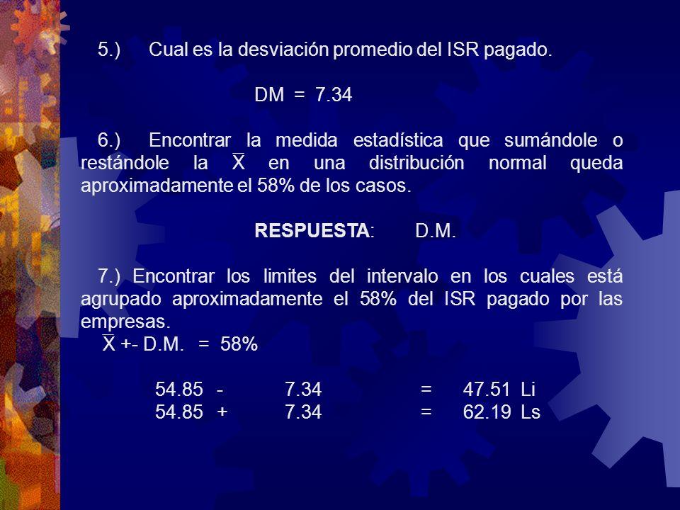 5.)Cual es la desviación promedio del ISR pagado. DM = 7.34 6.)Encontrar la medida estadística que sumándole o restándole la X en una distribución nor