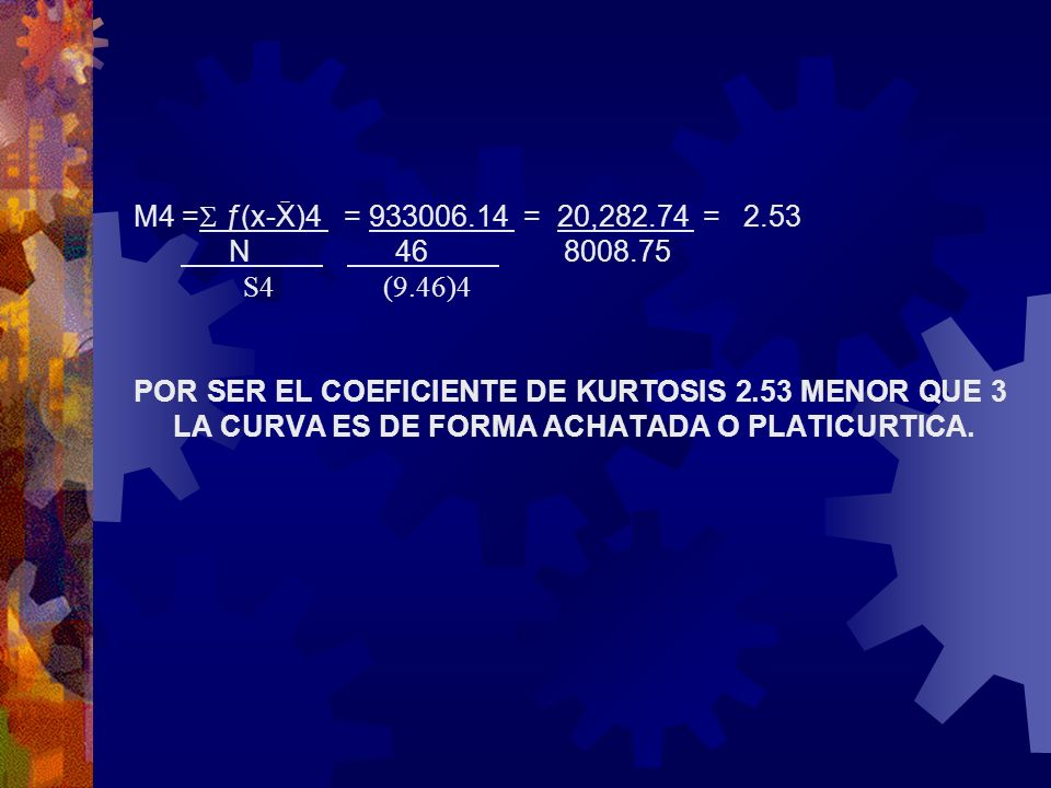 M4 = ƒ(x-X)4 = 933006.14 = 20,282.74 = 2.53 N 46 8008.75 S4 (9.46)4 POR SER EL COEFICIENTE DE KURTOSIS 2.53 MENOR QUE 3 LA CURVA ES DE FORMA ACHATADA