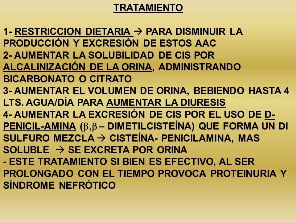 TRATAMIENTO 1- RESTRICCION DIETARIA PARA DISMINUIR LA PRODUCCIÓN Y EXCRESIÓN DE ESTOS AAC 2- AUMENTAR LA SOLUBILIDAD DE CIS POR ALCALINIZACIÓN DE LA O