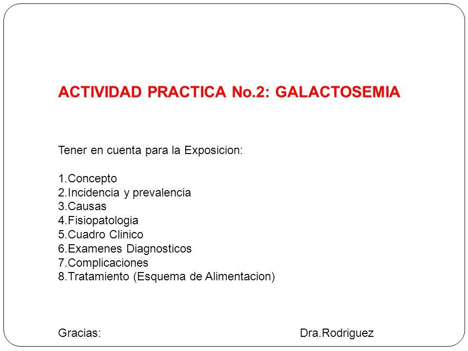 ACTIVIDAD PRACTICA No.2: GALACTOSEMIA Tener en cuenta para la Exposicion: 1.Concepto 2.Incidencia y prevalencia 3.Causas 4.Fisiopatologia 5.Cuadro Cli