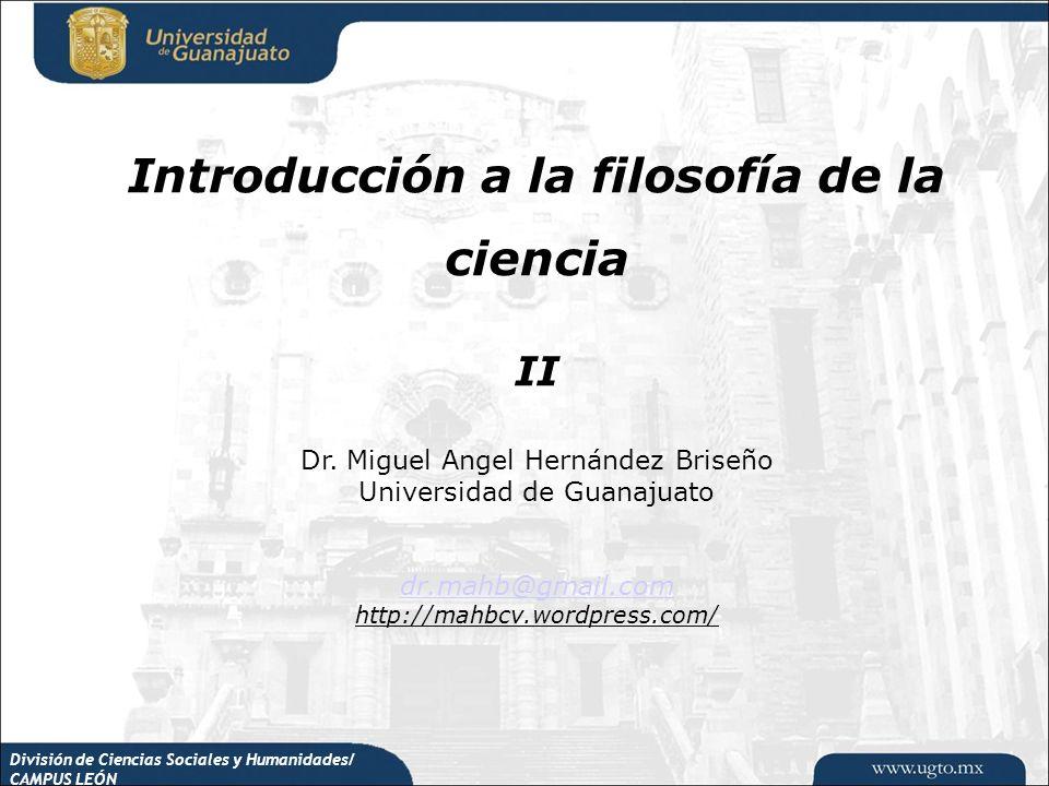 División de Ciencias Sociales y Humanidades/ CAMPUS LEÓN Introducción a la filosofía de la ciencia II Dr. Miguel Angel Hernández Briseño Universidad d