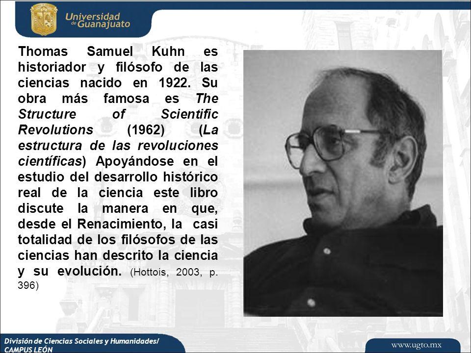 División de Ciencias Sociales y Humanidades/ CAMPUS LEÓN Thomas Samuel Kuhn es historiador y filósofo de las ciencias nacido en 1922. Su obra más famo